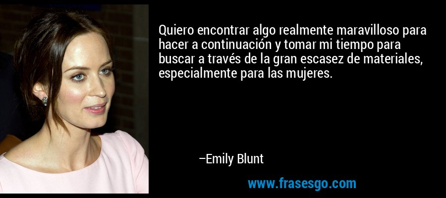 Quiero encontrar algo realmente maravilloso para hacer a continuación y tomar mi tiempo para buscar a través de la gran escasez de materiales, especialmente para las mujeres. – Emily Blunt