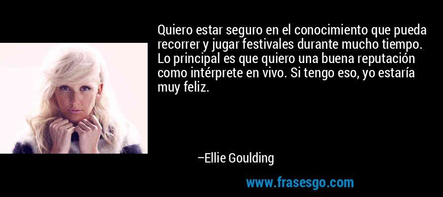 Quiero estar seguro en el conocimiento que pueda recorrer y jugar festivales durante mucho tiempo. Lo principal es que quiero una buena reputación como intérprete en vivo. Si tengo eso, yo estaría muy feliz. – Ellie Goulding