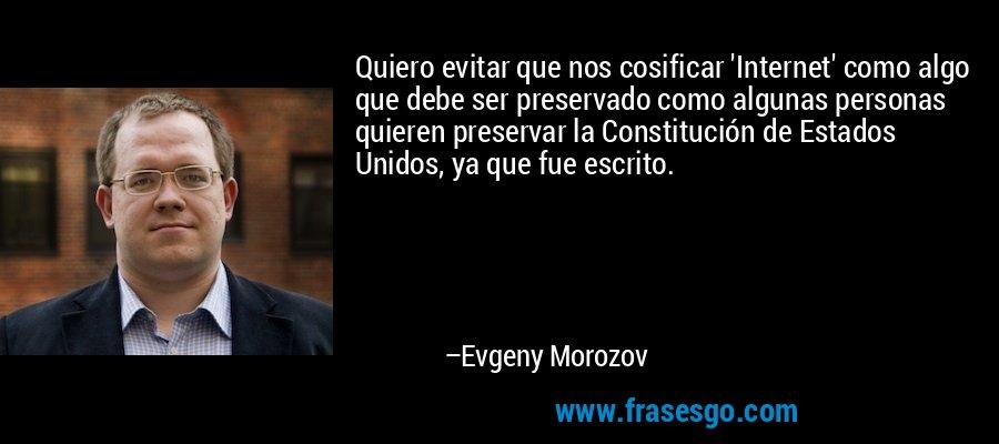 Quiero evitar que nos cosificar 'Internet' como algo que debe ser preservado como algunas personas quieren preservar la Constitución de Estados Unidos, ya que fue escrito. – Evgeny Morozov