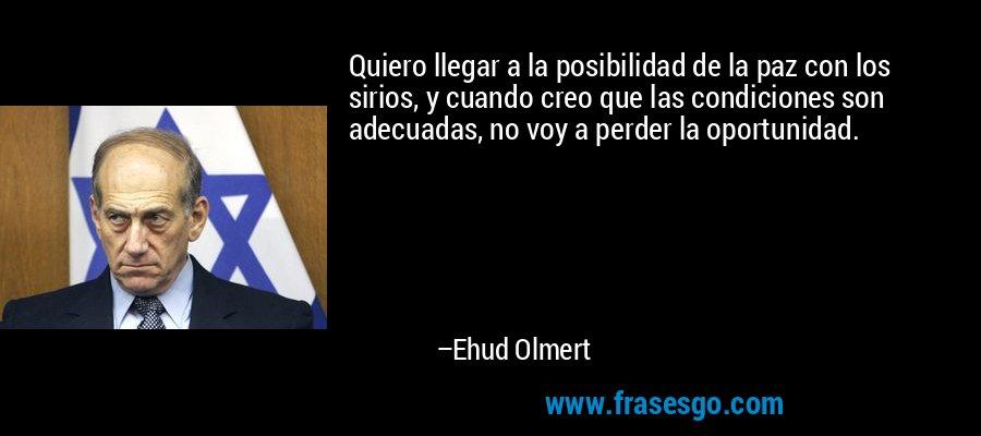 Quiero llegar a la posibilidad de la paz con los sirios, y cuando creo que las condiciones son adecuadas, no voy a perder la oportunidad. – Ehud Olmert
