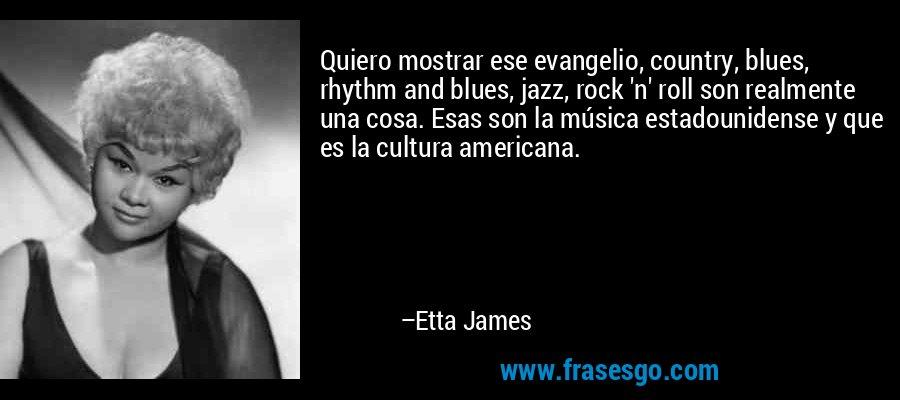 Quiero mostrar ese evangelio, country, blues, rhythm and blues, jazz, rock 'n' roll son realmente una cosa. Esas son la música estadounidense y que es la cultura americana. – Etta James