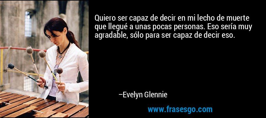 Quiero ser capaz de decir en mi lecho de muerte que llegué a unas pocas personas. Eso sería muy agradable, sólo para ser capaz de decir eso. – Evelyn Glennie