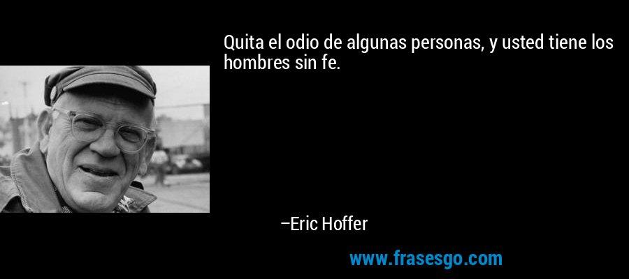 Quita el odio de algunas personas, y usted tiene los hombres sin fe. – Eric Hoffer