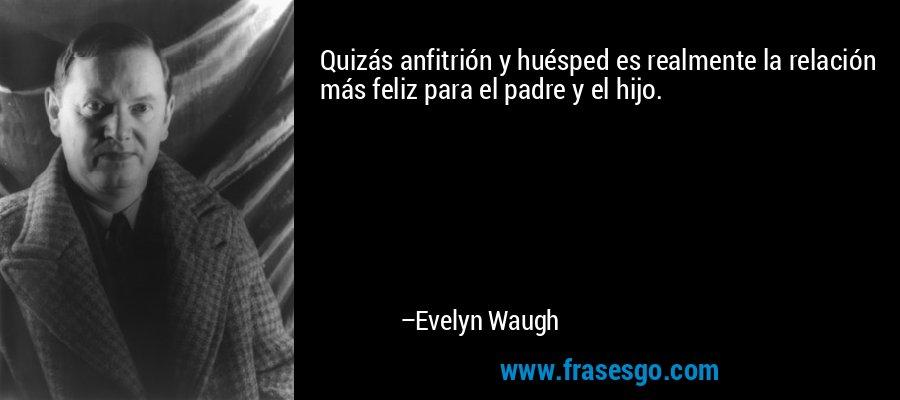 Quizás anfitrión y huésped es realmente la relación más feliz para el padre y el hijo. – Evelyn Waugh