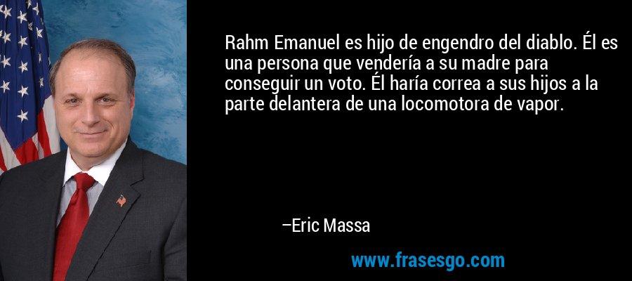 Rahm Emanuel es hijo de engendro del diablo. Él es una persona que vendería a su madre para conseguir un voto. Él haría correa a sus hijos a la parte delantera de una locomotora de vapor. – Eric Massa