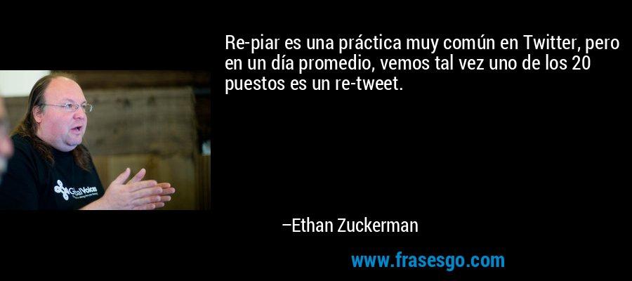 Re-piar es una práctica muy común en Twitter, pero en un día promedio, vemos tal vez uno de los 20 puestos es un re-tweet. – Ethan Zuckerman