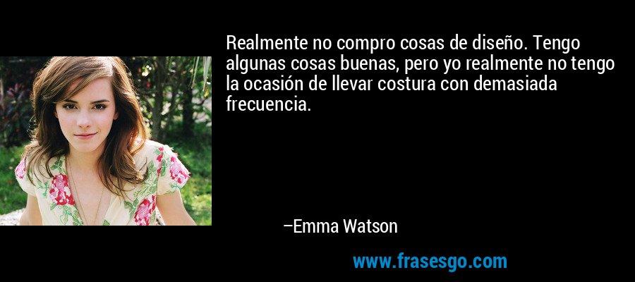 Realmente no compro cosas de diseño. Tengo algunas cosas buenas, pero yo realmente no tengo la ocasión de llevar costura con demasiada frecuencia. – Emma Watson