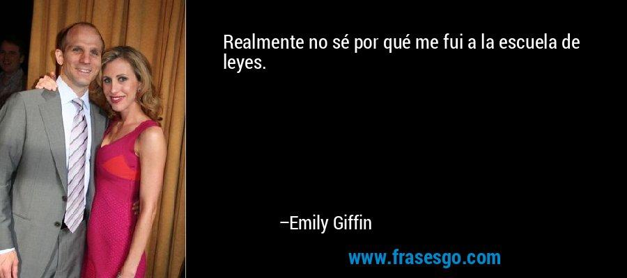 Realmente no sé por qué me fui a la escuela de leyes. – Emily Giffin