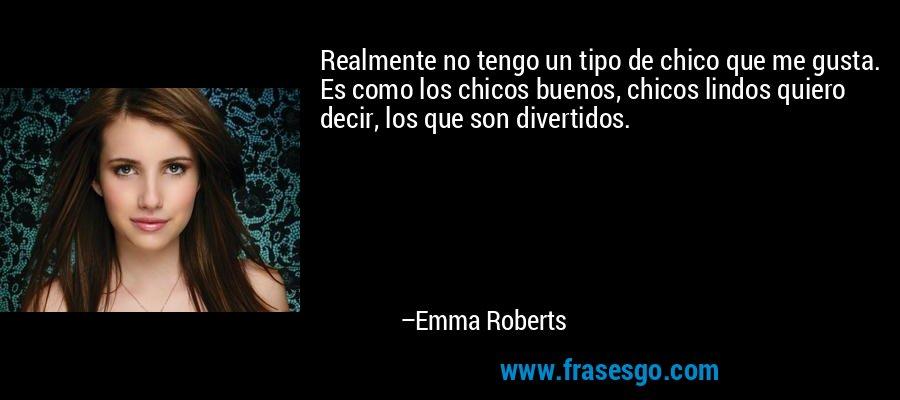Realmente no tengo un tipo de chico que me gusta. Es como los chicos buenos, chicos lindos quiero decir, los que son divertidos. – Emma Roberts