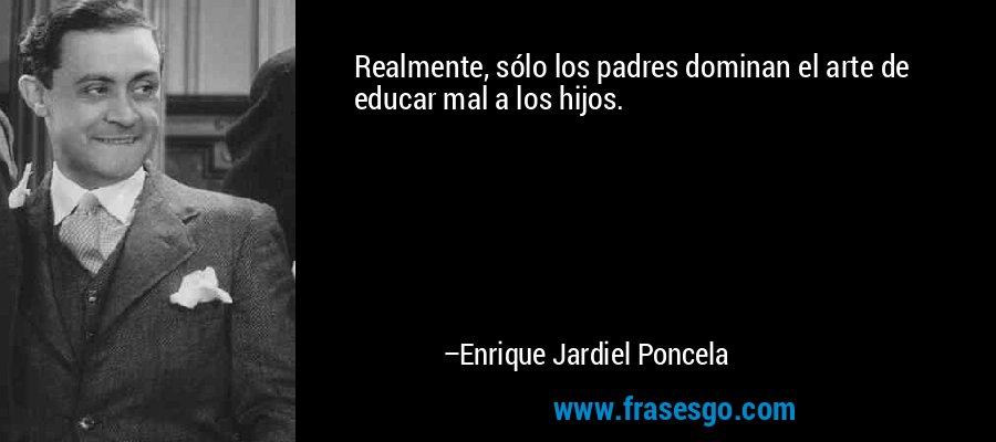 Realmente, sólo los padres dominan el arte de educar mal a los hijos. – Enrique Jardiel Poncela