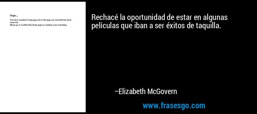 Rechacé la oportunidad de estar en algunas películas que iban a ser éxitos de taquilla. – Elizabeth McGovern