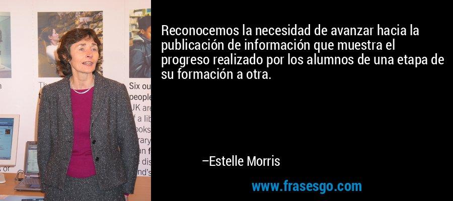 Reconocemos la necesidad de avanzar hacia la publicación de información que muestra el progreso realizado por los alumnos de una etapa de su formación a otra. – Estelle Morris