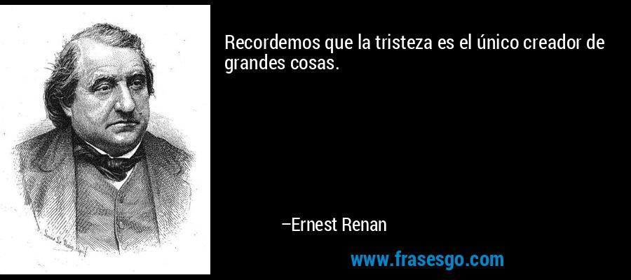 Recordemos que la tristeza es el único creador de grandes cosas. – Ernest Renan