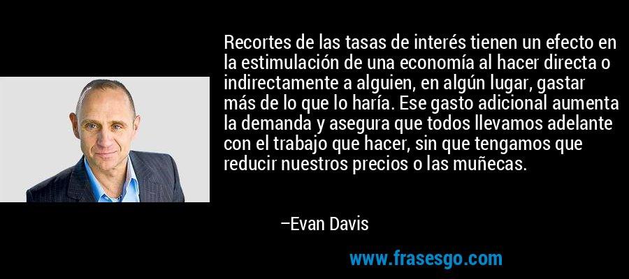 Recortes de las tasas de interés tienen un efecto en la estimulación de una economía al hacer directa o indirectamente a alguien, en algún lugar, gastar más de lo que lo haría. Ese gasto adicional aumenta la demanda y asegura que todos llevamos adelante con el trabajo que hacer, sin que tengamos que reducir nuestros precios o las muñecas. – Evan Davis