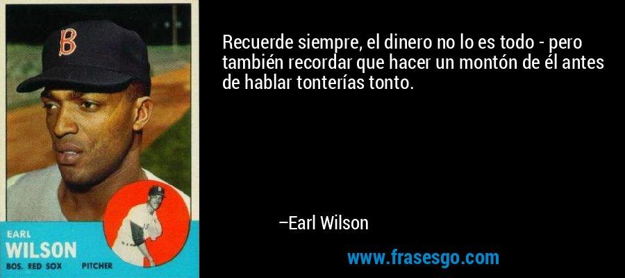 Recuerde siempre, el dinero no lo es todo - pero también recordar que hacer un montón de él antes de hablar tonterías tonto. – Earl Wilson