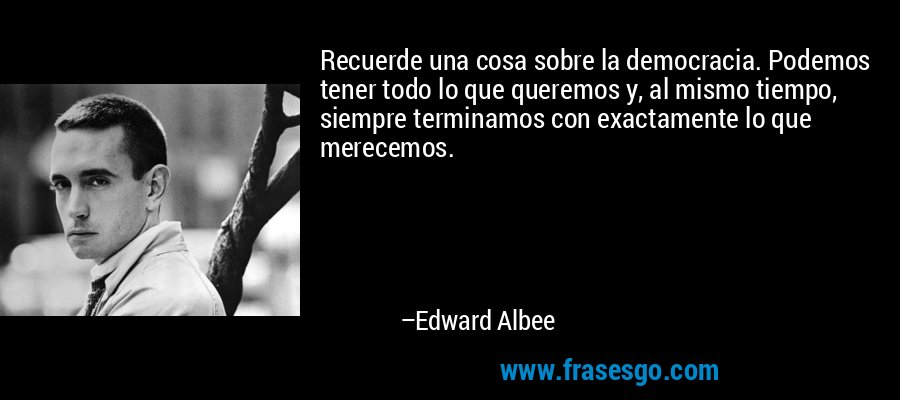 Recuerde una cosa sobre la democracia. Podemos tener todo lo que queremos y, al mismo tiempo, siempre terminamos con exactamente lo que merecemos. – Edward Albee