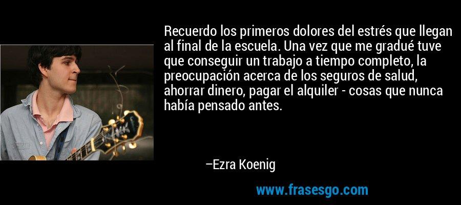 Recuerdo los primeros dolores del estrés que llegan al final de la escuela. Una vez que me gradué tuve que conseguir un trabajo a tiempo completo, la preocupación acerca de los seguros de salud, ahorrar dinero, pagar el alquiler - cosas que nunca había pensado antes. – Ezra Koenig