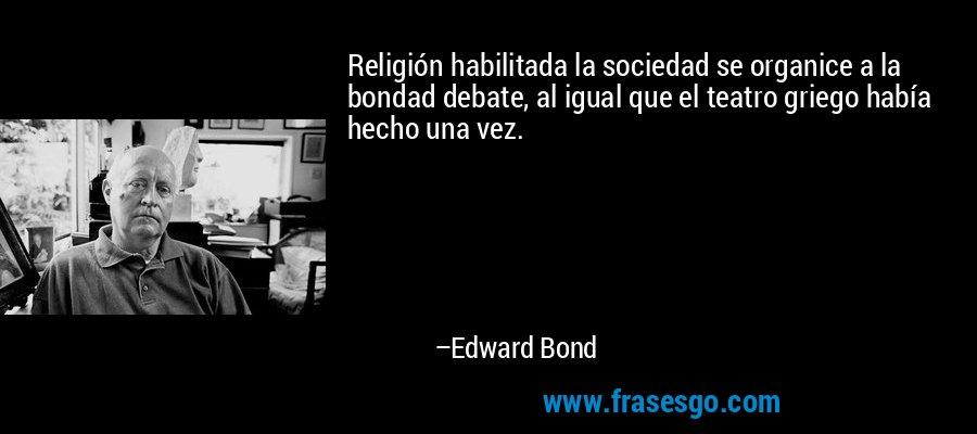 Religión habilitada la sociedad se organice a la bondad debate, al igual que el teatro griego había hecho una vez. – Edward Bond