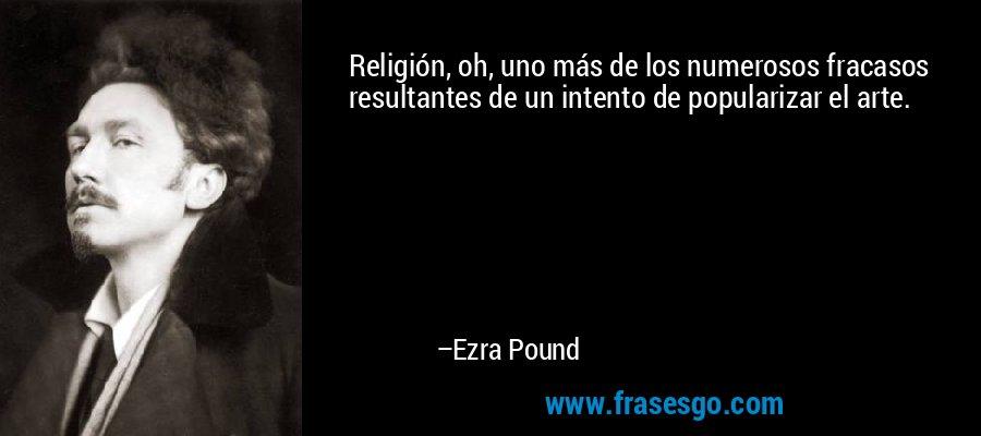 Religión, oh, uno más de los numerosos fracasos resultantes de un intento de popularizar el arte. – Ezra Pound