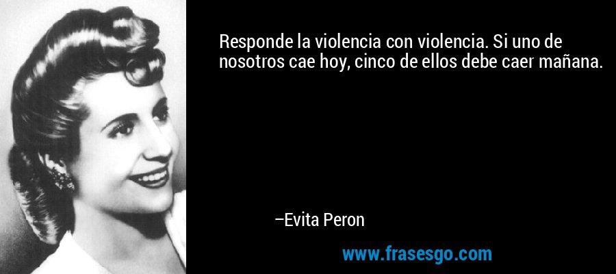 Responde la violencia con violencia. Si uno de nosotros cae hoy, cinco de ellos debe caer mañana. – Evita Peron