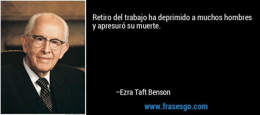 Retiro del trabajo ha deprimido a muchos hombres y apresuró su muerte. – Ezra Taft Benson