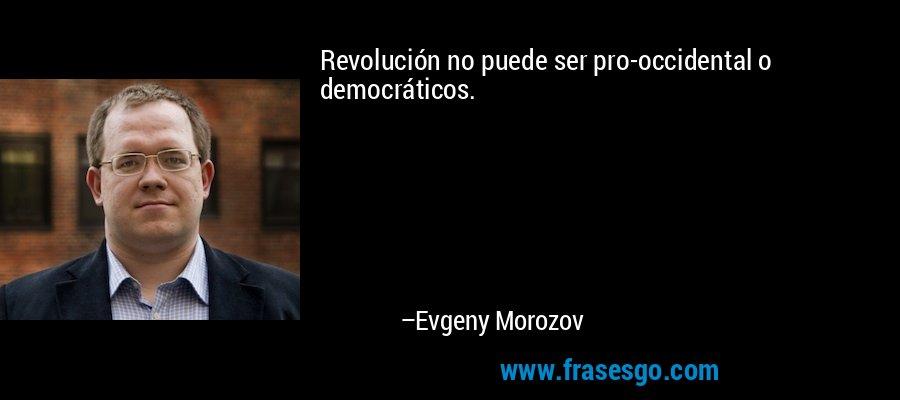 Revolución no puede ser pro-occidental o democráticos. – Evgeny Morozov