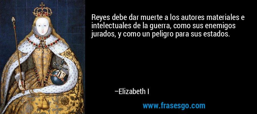 Reyes debe dar muerte a los autores materiales e intelectuales de la guerra, como sus enemigos jurados, y como un peligro para sus estados. – Elizabeth I