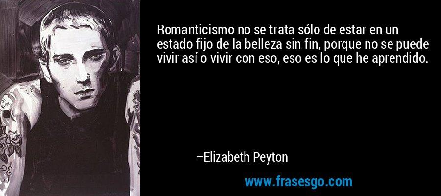 Romanticismo no se trata sólo de estar en un estado fijo de la belleza sin fin, porque no se puede vivir así o vivir con eso, eso es lo que he aprendido. – Elizabeth Peyton