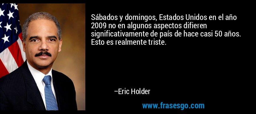 Sábados y domingos, Estados Unidos en el año 2009 no en algunos aspectos difieren significativamente de país de hace casi 50 años. Esto es realmente triste. – Eric Holder