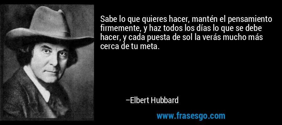 Sabe lo que quieres hacer, mantén el pensamiento firmemente, y haz todos los días lo que se debe hacer, y cada puesta de sol la verás mucho más cerca de tu meta. – Elbert Hubbard