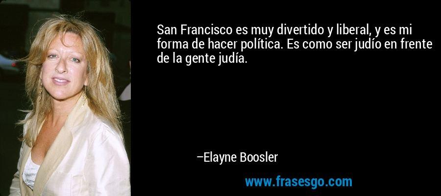 San Francisco es muy divertido y liberal, y es mi forma de hacer política. Es como ser judío en frente de la gente judía. – Elayne Boosler