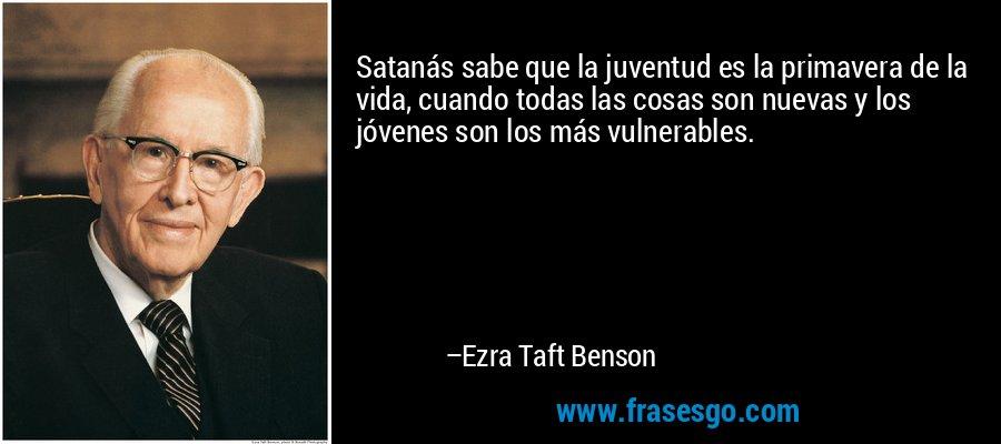 Satanás sabe que la juventud es la primavera de la vida, cuando todas las cosas son nuevas y los jóvenes son los más vulnerables. – Ezra Taft Benson