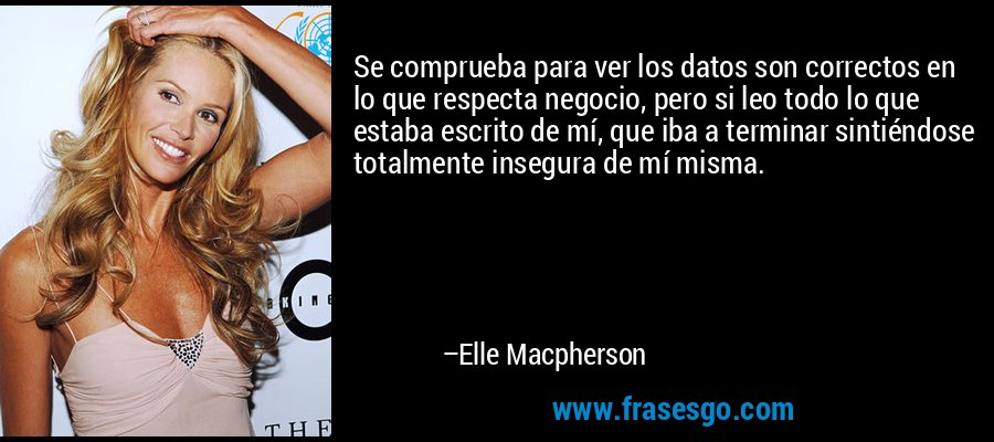 Se comprueba para ver los datos son correctos en lo que respecta negocio, pero si leo todo lo que estaba escrito de mí, que iba a terminar sintiéndose totalmente insegura de mí misma. – Elle Macpherson