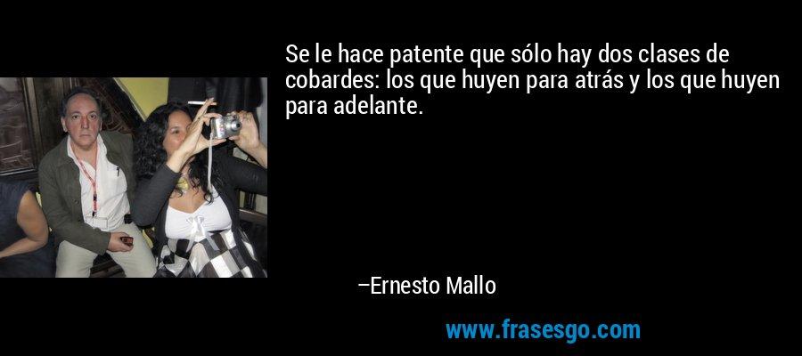Se le hace patente que sólo hay dos clases de cobardes: los que huyen para atrás y los que huyen para adelante. – Ernesto Mallo