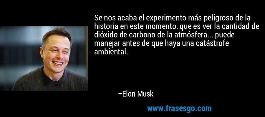 Se nos acaba el experimento más peligroso de la historia en este momento, que es ver la cantidad de dióxido de carbono de la atmósfera... puede manejar antes de que haya una catástrofe ambiental. – Elon Musk