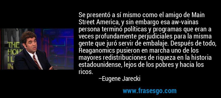 Se presentó a sí mismo como el amigo de Main Street America, y sin embargo esa aw-vainas persona terminó políticas y programas que eran a veces profundamente perjudiciales para la misma gente que juró servir de embalaje. Después de todo, Reaganomics pusieron en marcha uno de los mayores redistribuciones de riqueza en la historia estadounidense, lejos de los pobres y hacia los ricos. – Eugene Jarecki