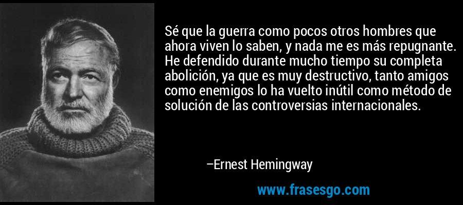 Sé que la guerra como pocos otros hombres que ahora viven lo saben, y nada me es más repugnante. He defendido durante mucho tiempo su completa abolición, ya que es muy destructivo, tanto amigos como enemigos lo ha vuelto inútil como método de solución de las controversias internacionales. – Ernest Hemingway