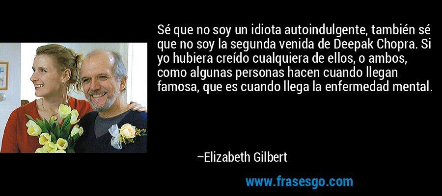 Sé que no soy un idiota autoindulgente, también sé que no soy la segunda venida de Deepak Chopra. Si yo hubiera creído cualquiera de ellos, o ambos, como algunas personas hacen cuando llegan famosa, que es cuando llega la enfermedad mental. – Elizabeth Gilbert