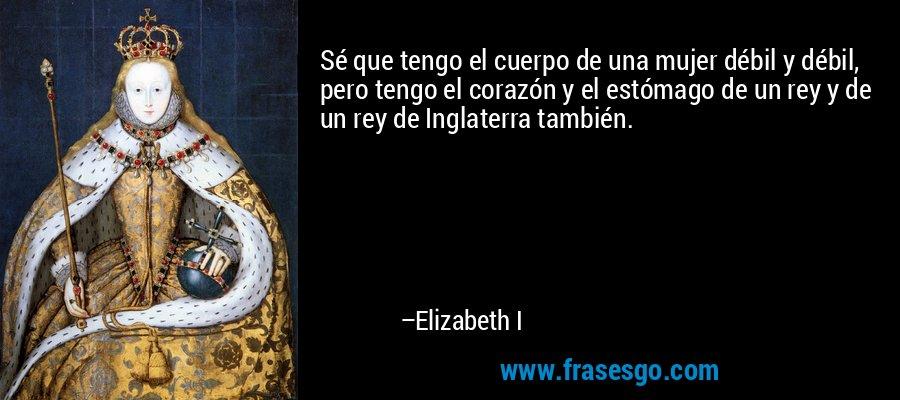 Sé que tengo el cuerpo de una mujer débil y débil, pero tengo el corazón y el estómago de un rey y de un rey de Inglaterra también. – Elizabeth I
