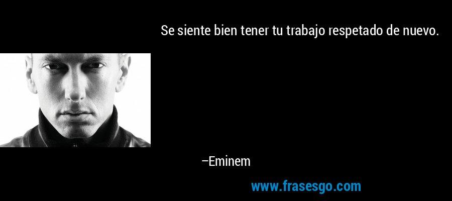 Se siente bien tener tu trabajo respetado de nuevo. – Eminem