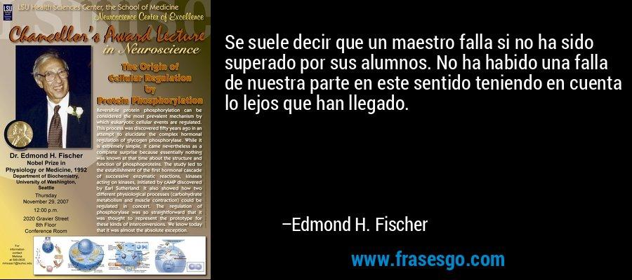 Se suele decir que un maestro falla si no ha sido superado por sus alumnos. No ha habido una falla de nuestra parte en este sentido teniendo en cuenta lo lejos que han llegado. – Edmond H. Fischer