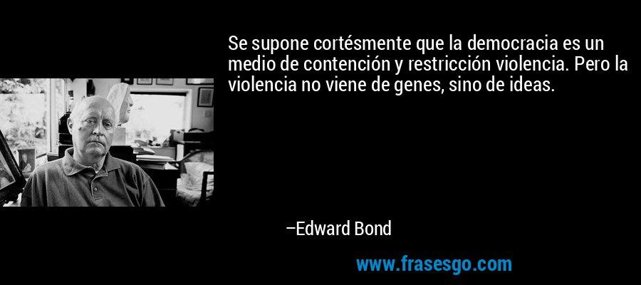Se supone cortésmente que la democracia es un medio de contención y restricción violencia. Pero la violencia no viene de genes, sino de ideas. – Edward Bond