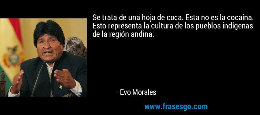 Se trata de una hoja de coca. Esta no es la cocaína. Esto representa la cultura de los pueblos indígenas de la región andina. – Evo Morales