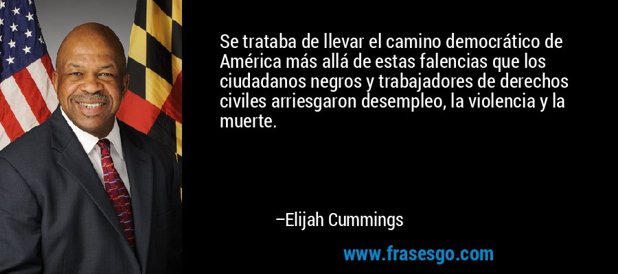 Se trataba de llevar el camino democrático de América más allá de estas falencias que los ciudadanos negros y trabajadores de derechos civiles arriesgaron desempleo, la violencia y la muerte. – Elijah Cummings