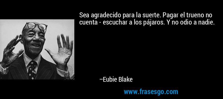 Sea agradecido para la suerte. Pagar el trueno no cuenta - escuchar a los pájaros. Y no odio a nadie. – Eubie Blake