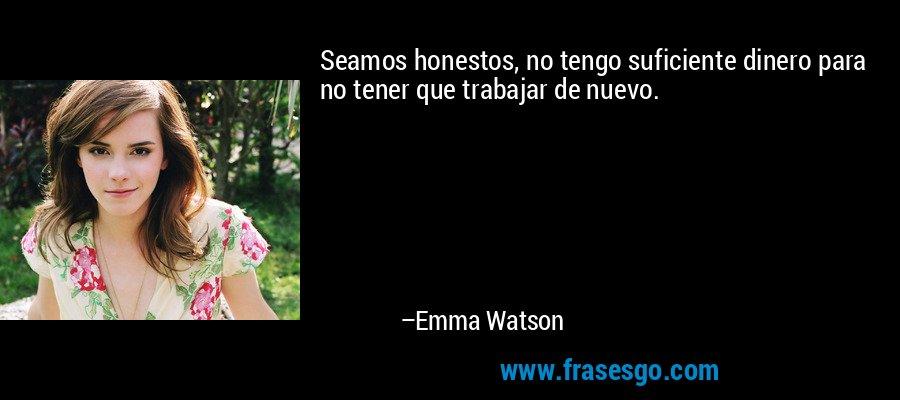 Seamos honestos, no tengo suficiente dinero para no tener que trabajar de nuevo. – Emma Watson