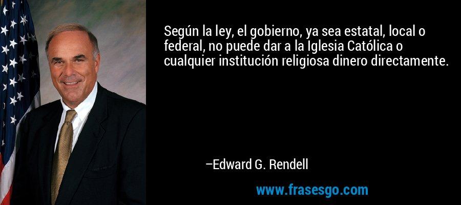 Según la ley, el gobierno, ya sea estatal, local o federal, no puede dar a la Iglesia Católica o cualquier institución religiosa dinero directamente. – Edward G. Rendell