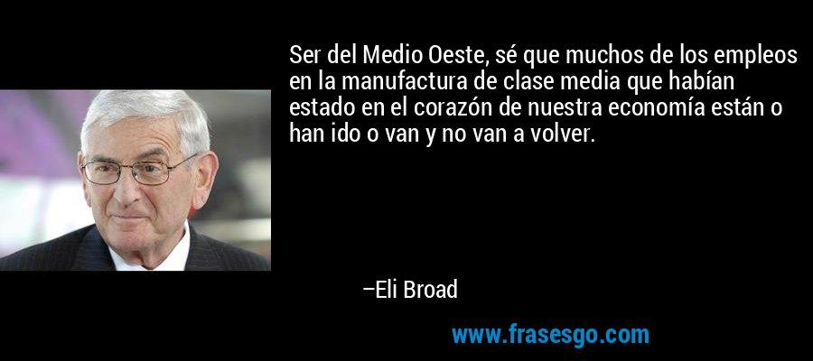 Ser del Medio Oeste, sé que muchos de los empleos en la manufactura de clase media que habían estado en el corazón de nuestra economía están o han ido o van y no van a volver. – Eli Broad