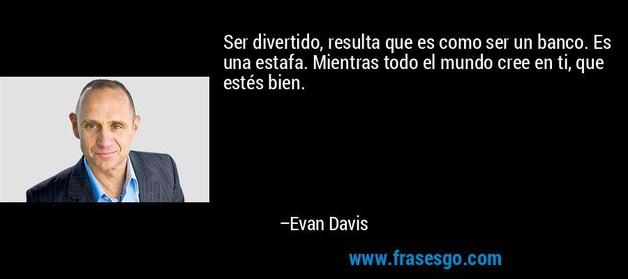 Ser divertido, resulta que es como ser un banco. Es una estafa. Mientras todo el mundo cree en ti, que estés bien. – Evan Davis