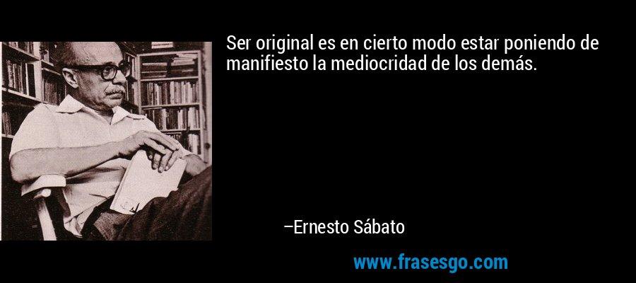 Ser original es en cierto modo estar poniendo de manifiesto la mediocridad de los demás. – Ernesto Sábato